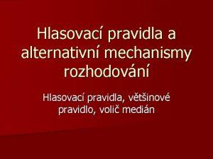 Hlasovac pravidla a alternativn mechanismy rozhodovn Hlasovac pravidla