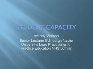 STUDENT CAPACITY Wendy Watson Senior Lecturer Edinburgh Napier