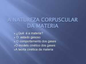 A NATUREZA CORPUSCULAR DA MATERIA Qu a materia