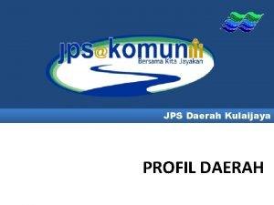 JPS Daerah Kulaijaya PROFIL DAERAH PETA LOKASI DAERAH