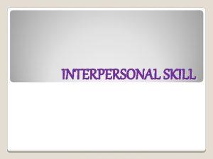 INTERPERSONAL SKILL Interpersonal Skill adalah kecakapan dalam berinteraksi
