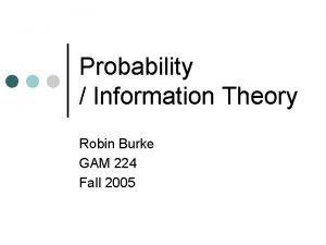 Probability Information Theory Robin Burke GAM 224 Fall