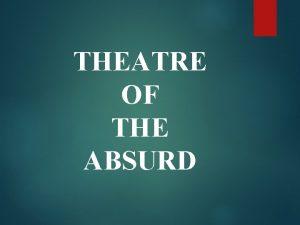 THEATRE OF THE ABSURD Theatre of the Absurd