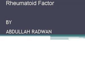 Rheumatoid Factor BY ABDULLAH RADWAN Rheumatoid factor Rheumatoid