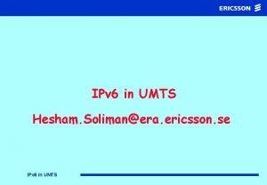 IPv 6 in UMTS Hesham Solimanera ericsson se