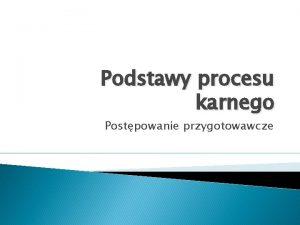 Podstawy procesu karnego Postpowanie przygotowawcze Etapy procesu karnego