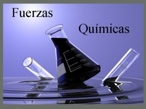 Fuerzas Qumicas Fuerzas Qumicas Las fuerzas qumicas se