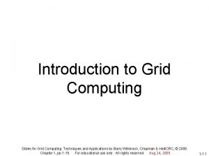 Introduction to Grid Computing Slides for Grid Computing
