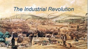 The Industrial Revolution The industrial revolution is the