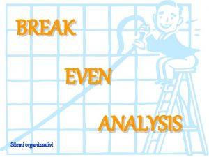 BREAK EVEN ANALYSIS Sitemi organizzativi BREAK EVEN ANALYSIS