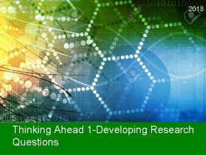 2018 Thinking Ahead 1 Developing Research Questions Instructions