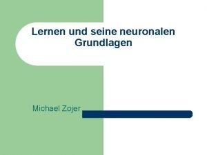 Lernen und seine neuronalen Grundlagen Michael Zojer Inhalt