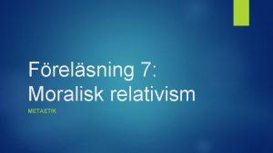 Frelsning 7 Moralisk relativism METAETIK Frelsning 7 Moralisk