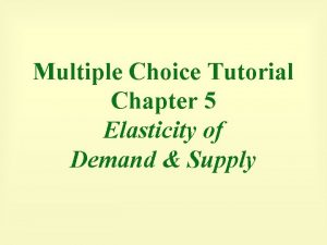 Multiple Choice Tutorial Chapter 5 Elasticity of Demand