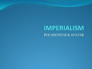 IMPERIALISM POCAHONTAS AVATAR Definition of Imperialism A policy