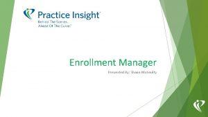 Enrollment Manager Presented By Shaun Mc Anulty ENROLLMENT