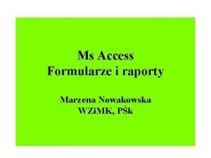 Ms Access Formularze i raporty Marzena Nowakowska WZi