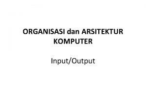 ORGANISASI dan ARSITEKTUR KOMPUTER InputOutput Sistem Komputer Tiga