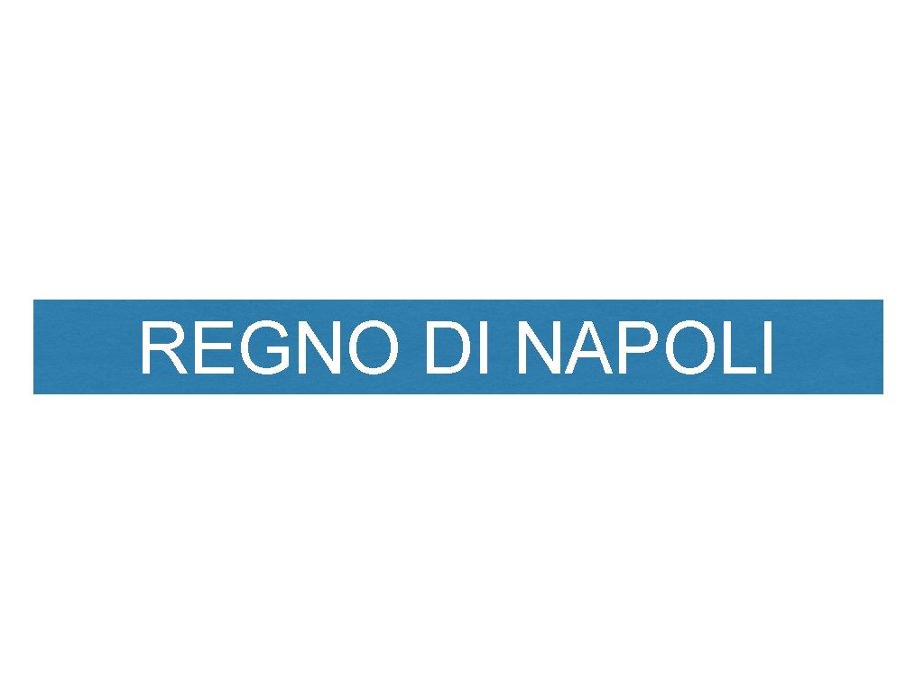 REGNO DI NAPOLI Il regno di Napoli dopo