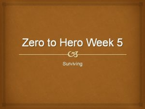Zero to Hero Week 5 Surviving Last Weeks