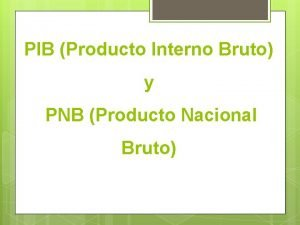 PIB Producto Interno Bruto y PNB Producto Nacional