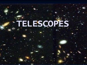 TELESCOPES Telescopes n Write what is in YELLOW