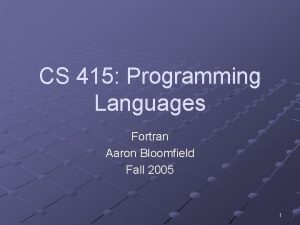 CS 415 Programming Languages Fortran Aaron Bloomfield Fall