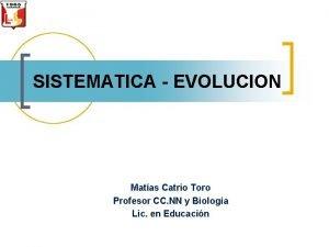 SISTEMATICA EVOLUCION Matas Catrio Toro Profesor CC NN