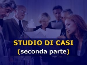 STUDIO DI CASI seconda parte Argomenti della lezione