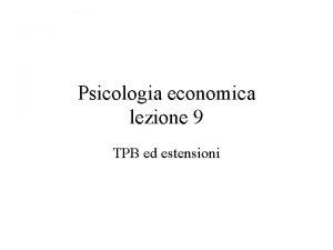 Psicologia economica lezione 9 TPB ed estensioni Atteggiamenti