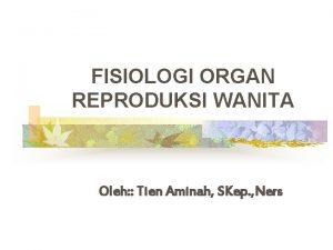 FISIOLOGI ORGAN REPRODUKSI WANITA Oleh Tien Aminah SKep