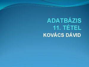 ADATBZIS 11 TTEL KOVCS DVID ALAPFOGALMAK Adatbzis Olyan