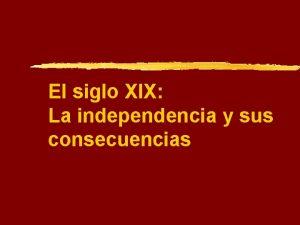 El siglo XIX La independencia y sus consecuencias