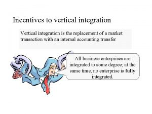 Incentives to vertical integration Vertical integration is the
