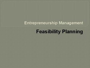 Entrepreneurship Management Feasibility Planning Feasibility Planning Entrepreneurs have