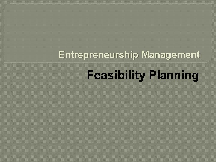 Entrepreneurship Management Feasibility Planning Feasibility Planning Entrepreneurs have