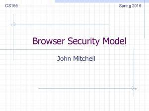 CS 155 Spring 2016 Browser Security Model John