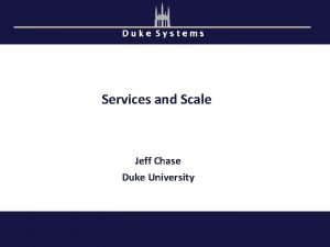 Duke Systems Services and Scale Jeff Chase Duke
