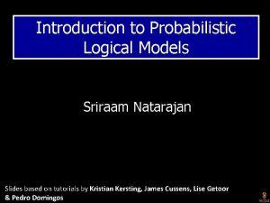 Introduction to Probabilistic Logical Models Sriraam Natarajan Slides