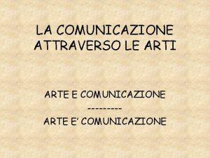 LA COMUNICAZIONE ATTRAVERSO LE ARTI ARTE E COMUNICAZIONE