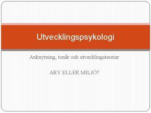 Utvecklingspsykologi Anknytning tonr och utvecklingsteorier ARV ELLER MILJ