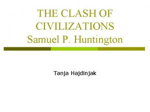 THE CLASH OF CIVILIZATIONS Samuel P Huntington Tanja