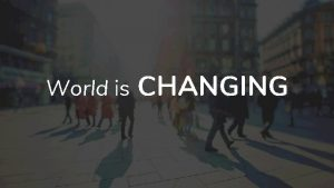 World is CHANGING Persons are CHANGING Needs are