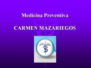 Medicina Preventiva CARMEN MAZARIEGOS La medicina preventiva es
