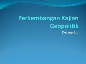 Perkembangan Kajian Geopolitik Kelompok 2 Transformasi Geopolitik World