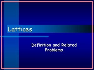 Lattices Definition and Related Problems Lattices Definition lattice