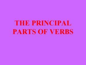 THE PRINCIPAL PARTS OF VERBS EVERY VERB HAS