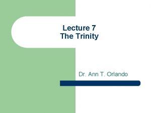 Lecture 7 The Trinity Dr Ann T Orlando