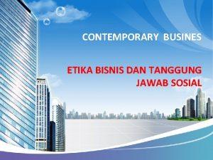 CONTEMPORARY BUSINES ETIKA BISNIS DAN TANGGUNG JAWAB SOSIAL