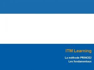 ITM Learning La mthode PRINCE 2 Les fondamentaux